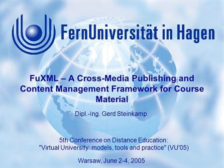 "1 Gerd Steinkamp: FuXML – A Content Authoring System 5th Conference on Distance Education: ""Virtual University: models, tools and practice (VU'05), Warsaw,"
