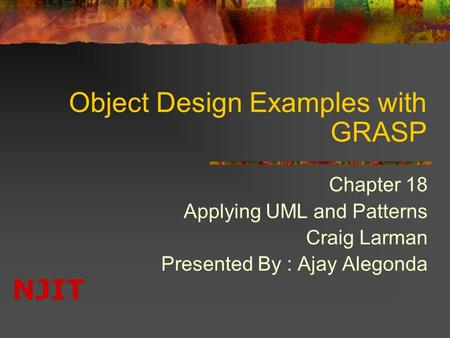 NJIT Object Design Examples with GRASP Chapter 18 Applying UML and Patterns Craig Larman Presented By : Ajay Alegonda.
