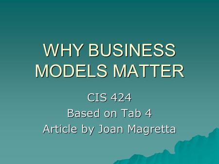 WHY BUSINESS MODELS MATTER CIS 424 Based on Tab 4 Article by Joan Magretta.