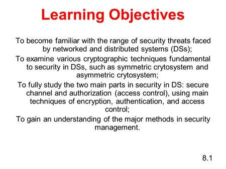 8.1 Learning Objectives To become familiar with the range of security threats faced by networked and distributed systems (DSs); To examine various cryptographic.