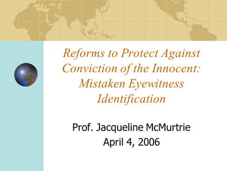 Reforms to Protect Against Conviction of the Innocent: Mistaken Eyewitness Identification Prof. Jacqueline McMurtrie April 4, 2006.