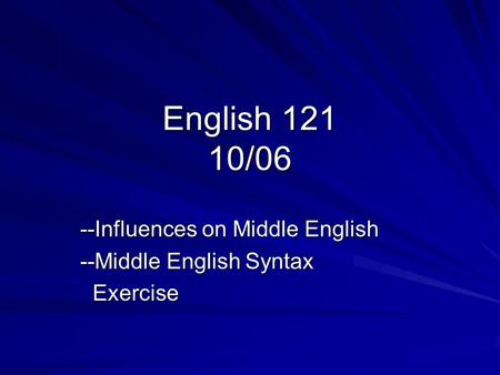 English 121 10/06 --Influences on Middle English --Middle English Syntax Exercise Exercise.