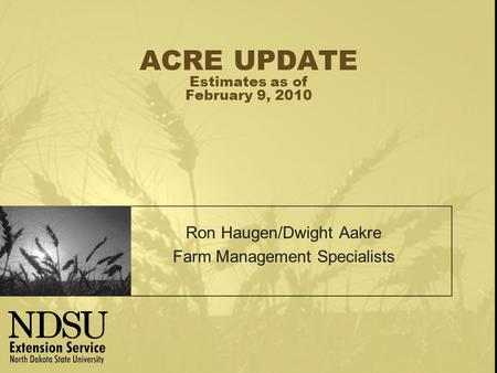 ACRE UPDATE Estimates as of February 9, 2010 Ron Haugen/Dwight Aakre Farm Management Specialists.
