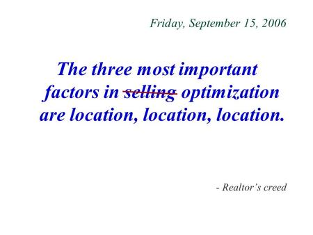 Friday, September 15, 2006 The three most important factors in selling optimization are location, location, location. - Realtor's creed.