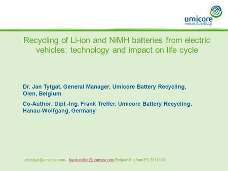Recycling of Li-ion and NiMH batteries from electric vehicles: technology and impact on life cycle Dr. Jan Tytgat, General Manager, Umicore Battery Recycling,