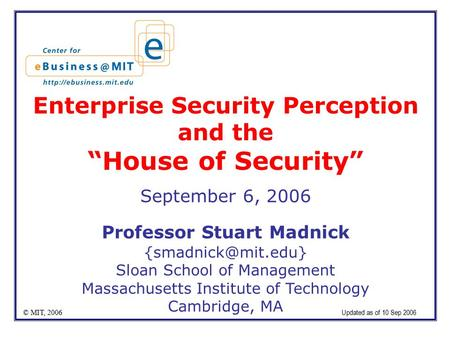 "Enterprise Security Perception and the ""House of Security"" September 6, 2006 Professor Stuart Madnick Sloan School of Management Massachusetts."