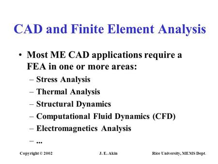 Copyright © 2002J. E. Akin Rice University, MEMS Dept. CAD and Finite Element Analysis Most ME CAD applications require a FEA in one or more areas: –Stress.