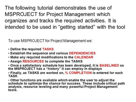 The following tutorial demonstrates the use of MSPROJECT for Project Management which organizes and tracks the required activities. It is intended to be.