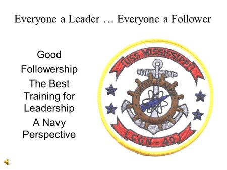Everyone a Leader … Everyone a Follower Good Followership The Best Training for Leadership A Navy Perspective.