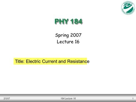 2/5/07184 Lecture 161 PHY 184 Spring 2007 Lecture 16 Title: Electric Current and Resistance.