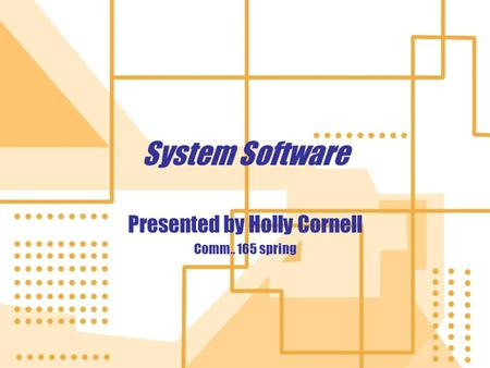 System Software Presented by Holly Cornell Comm.. 165 spring Presented by Holly Cornell Comm.. 165 spring.