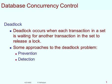 ACS-4902 R. McFadyen 1 Database Concurrency Control Deadlock Deadlock occurs when each transaction in a set is waiting for another transaction in the set.