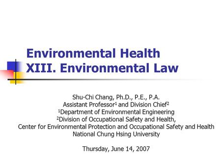 Environmental Health XIII. Environmental Law Shu-Chi Chang, Ph.D., P.E., P.A. Assistant Professor 1 and Division Chief 2 1 Department of Environmental.