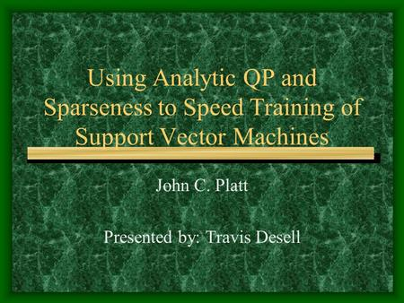 Using Analytic QP and Sparseness to Speed Training of Support Vector Machines John C. Platt Presented by: Travis Desell.
