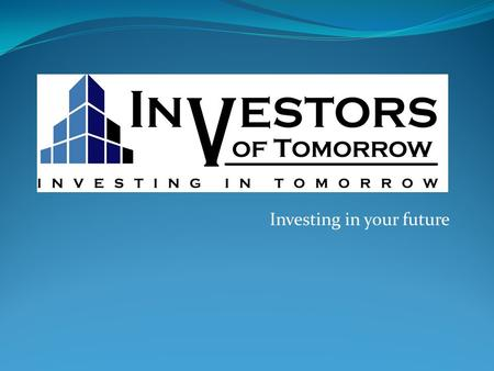 Investing in your future. What is INVESTORS OF TOMORROW? Investors of Tomorrow strives for excellence in fulfilling the mandate of providing financial.