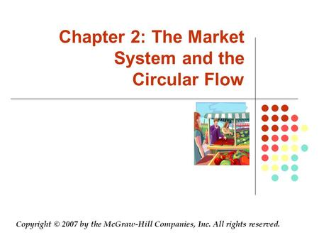 Chapter 2: The Market System and the Circular Flow Copyright © 2007 by the McGraw-Hill Companies, Inc. All rights reserved.