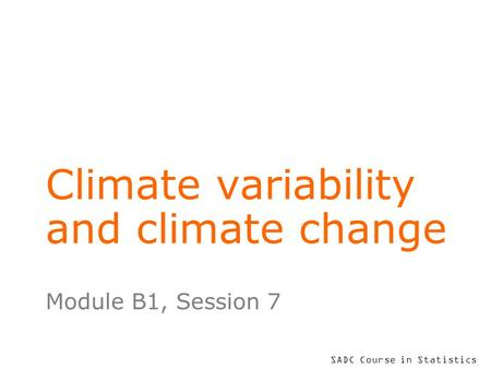 SADC Course in Statistics Climate variability and climate change Module B1, Session 7.