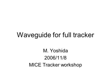 Waveguide for full tracker M. Yoshida 2006/11/8 MICE Tracker workshop.