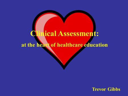 Clinical Assessment: at the heart of healthcare education Trevor Gibbs.