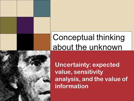 Conceptual thinking about the unknown Uncertainty: expected value, sensitivity analysis, and the value of information.