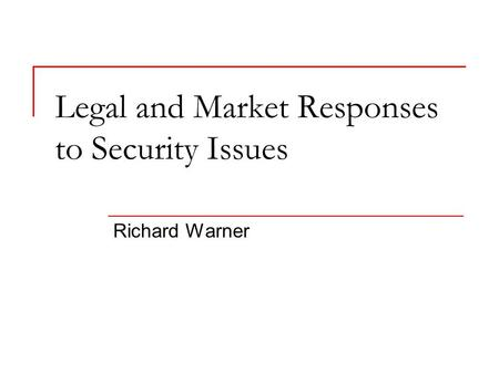 Legal and Market Responses to Security Issues Richard Warner.