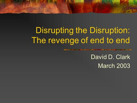 Disrupting the Disruption: The revenge of end to end David D. Clark March 2003.