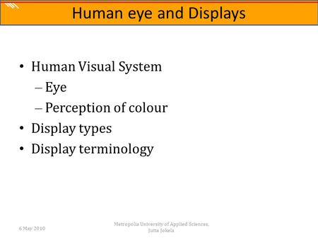 The Science of Digital Media Human Visual System – Eye – Perception of colour Display types Display terminology 6 May 2010 Metropolia University of Applied.