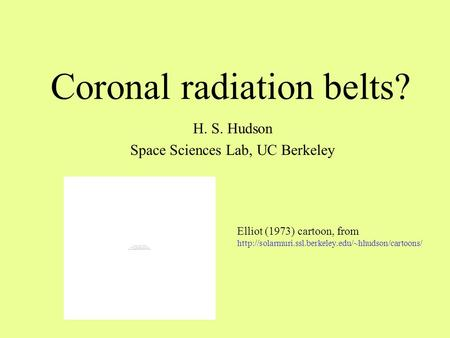 Coronal radiation belts? H. S. Hudson Space Sciences Lab, UC Berkeley Elliot (1973) cartoon, from