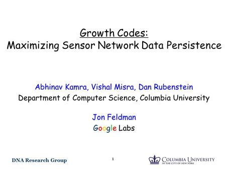 DNA Research Group 1 Growth Codes: Maximizing Sensor Network Data Persistence Abhinav Kamra, Vishal Misra, Dan Rubenstein Department of Computer Science,