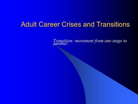 Adult Career Crises and Transitions Transition: movement from one stage to another.