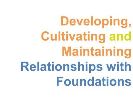 Developing, Cultivating and Maintaining Relationships with Foundations.