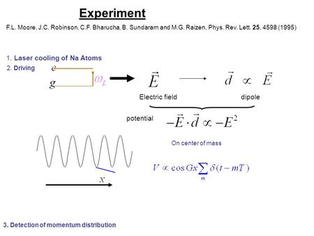 Experiment F.L. Moore, J.C. Robinson, C.F. Bharucha, B. Sundaram and M.G. Raizen, Phys. Rev. Lett. 25, 4598 (1995) 1. Laser cooling of Na Atoms 2. Driving.