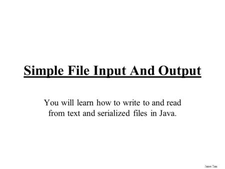 James Tam Simple File Input And Output You will learn how to write to and read from text and serialized files in Java.