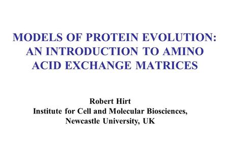 MODELS OF PROTEIN EVOLUTION: AN INTRODUCTION TO AMINO ACID EXCHANGE MATRICES Robert Hirt Institute for Cell and Molecular Biosciences, Newcastle University,