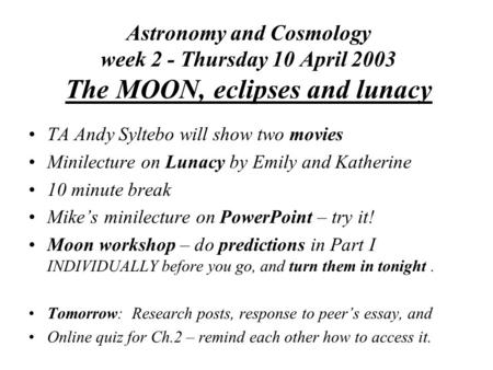 Astronomy and Cosmology week 2 - Thursday 10 April 2003 The MOON, eclipses and lunacy TA Andy Syltebo will show two movies Minilecture on Lunacy by Emily.