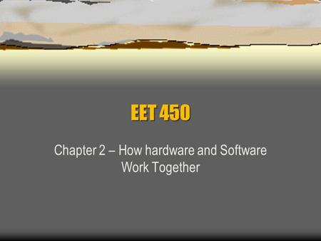 EET 450 Chapter 2 – How hardware and Software Work Together.