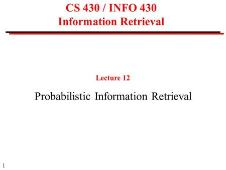 1 CS 430 / INFO 430 Information Retrieval Lecture 12 Probabilistic Information Retrieval.