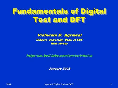 2003Agrawal: Digital Test and DFT1 Fundamentals of Digital Test and DFT Vishwani D. Agrawal Rutgers University, Dept. of ECE New Jersey
