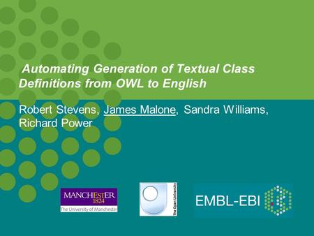Automating Generation of Textual Class Definitions from OWL to English Robert Stevens, James Malone, Sandra Williams, Richard Power.