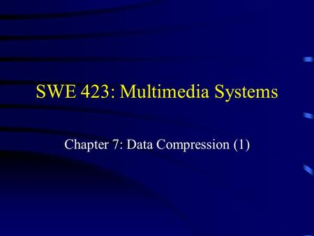 SWE 423: Multimedia Systems Chapter 7: Data Compression (1)