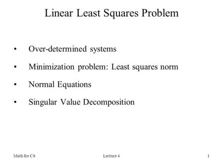 Math for CSLecture 41 Linear Least Squares Problem Over-determined systems Minimization problem: Least squares norm Normal Equations Singular Value Decomposition.