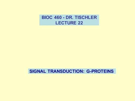 BIOC 460 - DR. TISCHLER LECTURE 22 SIGNAL TRANSDUCTION: G-PROTEINS.