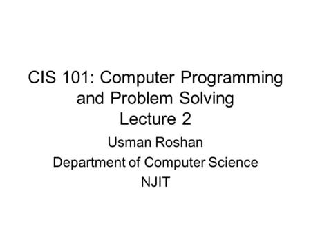 CIS 101: Computer Programming and Problem Solving Lecture 2 Usman Roshan Department of Computer Science NJIT.