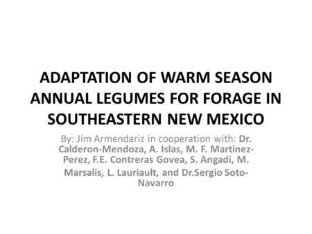ADAPTATION OF WARM SEASON ANNUAL LEGUMES FOR FORAGE IN SOUTHEASTERN NEW MEXICO By: Jim Armendariz in cooperation with: Dr. Calderon-Mendoza, A. Islas,