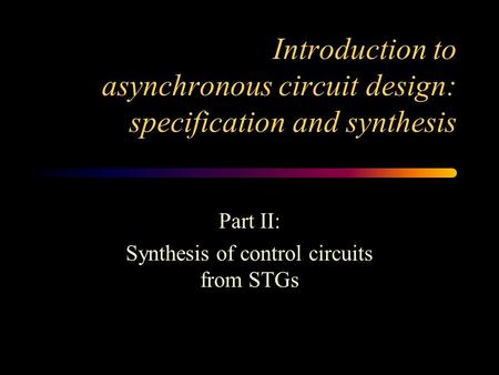 Introduction to asynchronous circuit design: specification and synthesis Part II: Synthesis of control circuits from STGs.