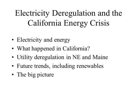 Electricity Deregulation and the California Energy Crisis Electricity and energy What happened in California? Utility deregulation in NE and Maine Future.