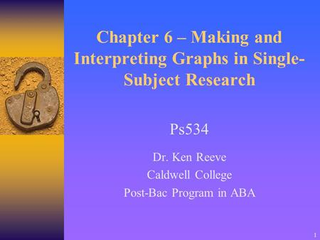 1 Chapter 6 – Making and Interpreting Graphs in Single- Subject Research Ps534 Dr. Ken Reeve Caldwell College Post-Bac Program in ABA.