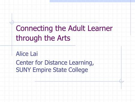 Connecting the Adult Learner through the Arts Alice Lai Center for Distance Learning, SUNY Empire State College.