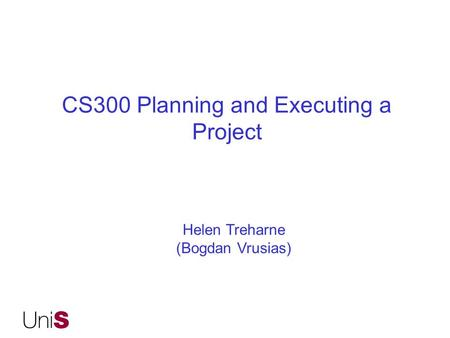 CS300 Planning and Executing a Project Helen Treharne (Bogdan Vrusias)