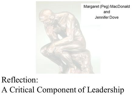 Reflection: A Critical Component of Leadership Margaret (Peg) MacDonald and Jennifer Dove.